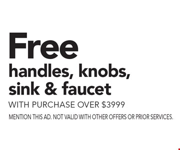 Free handles, knobs, sink & faucet with purchase over $3999. Mention this ad. Not valid with other offers or prior services.