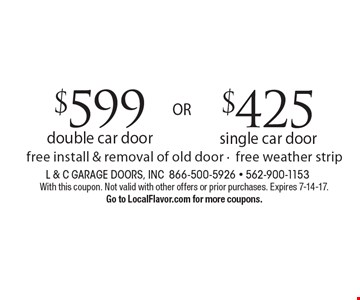 $425 single car door. OR $599 double car door. Fee install & removal of old door-free weather strip. With this coupon. Not valid with other offers or prior purchases. Expires 7-14-17. Go to LocalFlavor.com for more coupons.