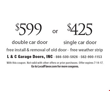 $599 double car door OR $425 single car door. Free install & removal of old door - free weather strip. With this coupon. Not valid with other offers or prior purchases. Offer expires 7-14-17. Go to LocalFlavor.com for more coupons.