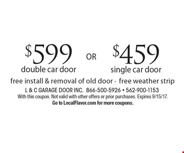 $459 single car door. $599 double car door. Free install & removal of old door -free weather strip. With this coupon. Not valid with other offers or prior purchases. Expires 9/15/17. Go to LocalFlavor.com for more coupons.