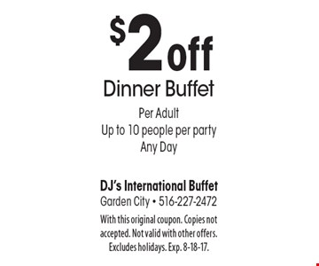 $2 off dinner buffet per adult. Up to 10 people per party. Any Day. With this original coupon. Copies not accepted. Not valid with other offers. Excludes holidays. Exp. 8-18-17.