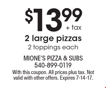 $13.99 + tax 2 large pizzas 2 toppings each. With this coupon. All prices plus tax. Not valid with other offers. Expires 7-14-17.