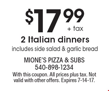$17.99 + tax 2 Italian dinners includes side salad & garlic bread. With this coupon. All prices plus tax. Not valid with other offers. Expires 7-14-17.