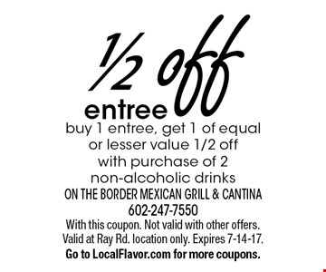 1/2 off entree buy 1 entree, get 1 of equal or lesser value 1/2 off with purchase of 2 non-alcoholic drinks. With this coupon. Not valid with other offers. Valid at Ray Rd. location only. Expires 7-14-17. Go to LocalFlavor.com for more coupons.