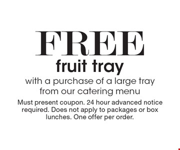 Free fruit tray with a purchase of a large tray from our catering menu. Must present coupon. 24 hour advanced notice required. Does not apply to packages or box lunches. One offer per order.