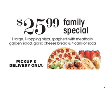 $25.99 Family Special - 1 large, 1-topping pizza, spaghetti with meatballs, garden salad, garlic cheese bread & 4 cans of soda. PICKUP & DELIVERY ONLY.