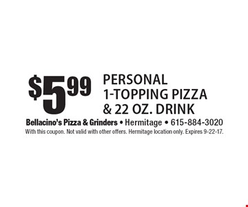 $5.99 Personal 1-Topping Pizza & 22 oz. Drink. With this coupon. Not valid with other offers. Hermitage location only. Expires 9-22-17.