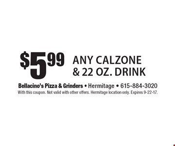 $5.99 Any Calzone & 22 oz. Drink. With this coupon. Not valid with other offers. Hermitage location only. Expires 9-22-17.