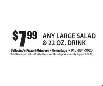$7.99 Any Large Salad & 22 Oz. Drink. With this coupon. Not valid with other offers. Hermitage location only. Expires 9-22-17.