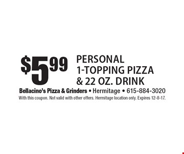 $5.99 Personal 1-Topping Pizza & 22 oz. Drink. With this coupon. Not valid with other offers. Hermitage location only. Expires 12-8-17.