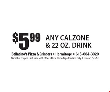 $5.99 Any Calzone & 22 oz. Drink. With this coupon. Not valid with other offers. Hermitage location only. Expires 12-8-17.