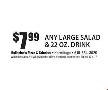 $7.99 Any Large Salad & 22 Oz. Drink. With this coupon. Not valid with other offers. Hermitage location only. Expires 12-8-17.