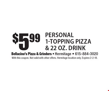 $5.99 personal 1-topping pizza & 22 oz. drink. With this coupon. Not valid with other offers. Hermitage location only. Expires 2-2-18.