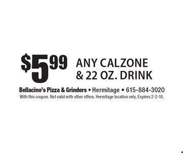 $5.99 any calzone & 22 oz. drink. With this coupon. Not valid with other offers. Hermitage location only. Expires 2-2-18.