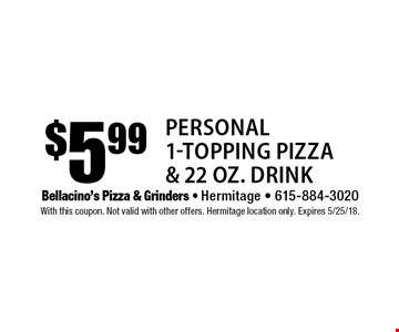 $5.99 Personal 1-Topping Pizza & 22 oz. Drink. With this coupon. Not valid with other offers. Hermitage location only. Expires 5/25/18.