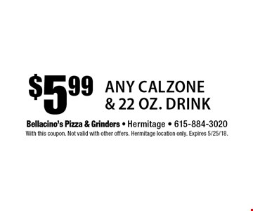 $5.99 Any Calzone & 22 oz. Drink. With this coupon. Not valid with other offers. Hermitage location only. Expires 5/25/18.