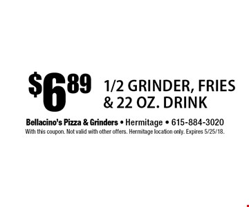 $6.89 1/2 Grinder, Fries & 22 oz. Drink. With this coupon. Not valid with other offers. Hermitage location only. Expires 5/25/18.