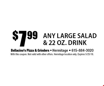 $7.99 Any Large Salad & 22 oz. Drink. With this coupon. Not valid with other offers. Hermitage location only. Expires 5/25/18.