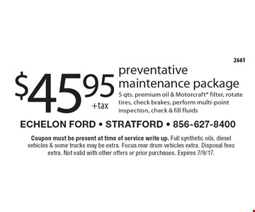 $45.95 +tax preventative maintenance package. 5 qts. premium oil & Motorcraft filter, rotate tires, check brakes, perform multi-point inspection, check & fill fluids. Coupon must be present at time of service write up. Full synthetic oils, diesel vehicles & some trucks may be extra. Focus rear drum vehicles extra. Disposal fees extra. Not valid with other offers or prior purchases. Expires 7/9/17.