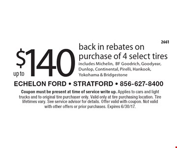 Up to $140 back in rebates on purchase of 4 select tires. Includes Michelin, BF Goodrich, Goodyear, Dunlop, Continental, Pirelli, Hankook, Yokohama & Bridgestone. Coupon must be present at time of service write up. Applies to cars and light trucks and to original tire purchaser only. Valid only at tire purchasing location. Tire lifetimes vary. See service advisor for details. Offer valid with coupon. Not valid with other offers or prior purchases. Expires 6/30/17.