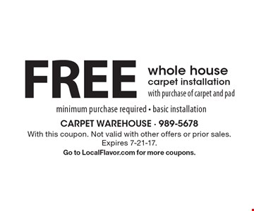 Free whole house carpet installation with purchase of carpet and pad minimum purchase required. basic installation. With this coupon. Not valid with other offers or prior sales. Expires 7-21-17. Go to LocalFlavor.com for more coupons.