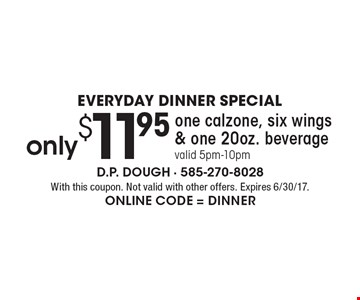 EVERYDAY DINNER SPECIAL. Only $11.95 one calzone, six wings & one 20oz. beverage, valid 5pm-10pm. With this coupon. Not valid with other offers. Expires 6/30/17. Online Code = DINNER