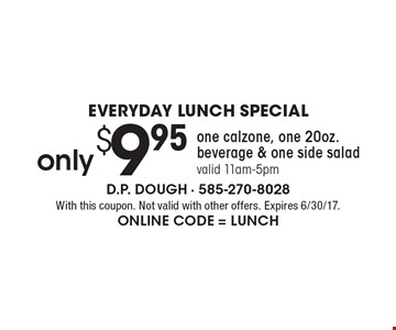 EVERYDAY LUNCH SPECIAL. Only $9.95 one calzone, one 20oz. beverage & one side salad, valid 11am-5pm. With this coupon. Not valid with other offers. Expires 6/30/17. Online Code = LUNCH