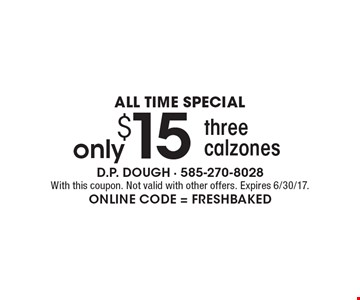 ALL TIME SPECIAL. Only $15 three calzones. With this coupon. Not valid with other offers. Expires 6/30/17. Online Code = Freshbaked