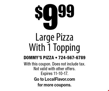 $9.99 Large Pizza With 1 Topping. With this coupon. Does not include tax. Not valid with other offers. Expires 11-10-17. Go to LocalFlavor.com for more coupons.