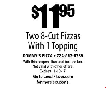 $11.95 Two 8-Cut Pizzas With 1 Topping. With this coupon. Does not include tax. Not valid with other offers. Expires 11-10-17. Go to LocalFlavor.com for more coupons.