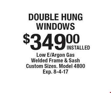 double hung windows $349.00 INSTALLED. Low E/Argon Gas Welded Frame & SashCustom Sizes. Model 4800. Exp. 8-4-17