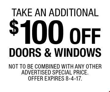 take an additional $100 off DOORS & WINDOWS. Not to be combined with any other advertised special price. Offer expires 8-4-17.
