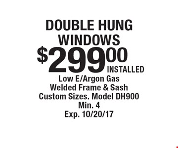 Double hung windows $299.00 installed. Low E/Argon Gas. Welded Frame & Sash. Custom Sizes. Model DH900. Min. 4. Exp. 10/20/17