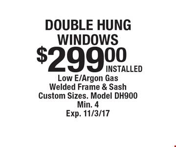 double hung windows $299.00INSTALLED . Low E/Argon GasWelded Frame & SashCustom Sizes. Model DH900Min. 4Exp. 11/3/17