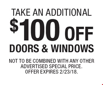 Take An Additional $100 off Doors & Windows. Not to be combined with any other advertised special price. Offer expires 2/23/18.