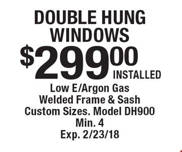$299.00 Installed Double Hung Windows. Low E/Argon Gas Welded Frame & Sash Custom Sizes. Model DH900 Min. 4 Exp. 2/23/18