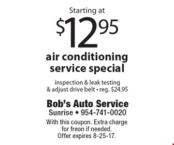 Starting at $12.95 air conditioning service special inspection & leak testing& adjust drive belt - reg. $24.95. With this coupon. Extra charge for freon if needed. Offer expires 8-25-17.