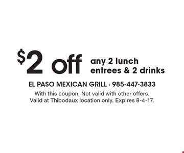 $2 off any 2 lunch entrees & 2 drinks. With this coupon. Not valid with other offers. Valid at Thibodaux location only. Expires 8-4-17.