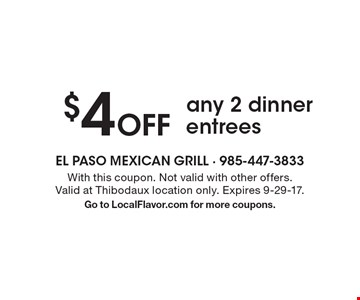 $4 off any 2 dinner entrees. With this coupon. Not valid with other offers. Valid at Thibodaux location only. Expires 9-29-17. Go to LocalFlavor.com for more coupons.