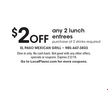 $2 off any 2 lunch entrees. Purchase of 2 drinks required. Dine in only. No cash back. Not good with any other offers, specials or coupons. Expires 2/2/18. Go to LocalFlavor.com for more coupons.