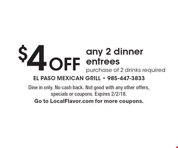 $4 off any 2 dinner entrees. Purchase of 2 drinks required. Dine in only. No cash back. Not good with any other offers, specials or coupons. Expires 2/2/18. Go to LocalFlavor.com for more coupons.