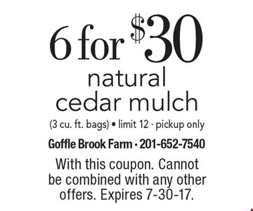 6 for $30 natural cedar mulch (3 cu. ft. bags). Limit 12. Pickup only. With this coupon. Cannot be combined with any other offers. Expires 7-30-17.