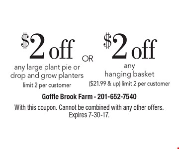 $2 off any large plant pie or drop and grow planters OR $2 off any hanging basket ($21.99 & up) limit 2 per customer. With this coupon. Cannot be combined with any other offers. Expires 7-30-17.