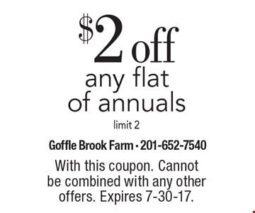 $2 off any flat of annuals. Limit 2. With this coupon. Cannot be combined with any other offers. Expires 7-30-17.