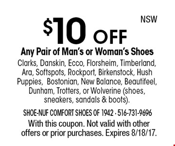 $10 OFF Any Pair of Man's or Woman's Shoes Clarks, Danskin, Ecco, Florsheim, Timberland, Ara, Softspots, Rockport, Birkenstock, Hush Puppies,Bostonian, New Balance, Beautifeel, Dunham, Trotters, or Wolverine (shoes, sneakers, sandals & boots).With this coupon. Not valid with other offers or prior purchases. Expires 8/18/17. NSW