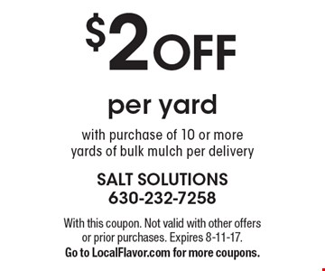$2 off per yard with purchase of 10 or more yards of bulk mulch per delivery. With this coupon. Not valid with other offers or prior purchases. Expires 8-11-17. Go to LocalFlavor.com for more coupons.