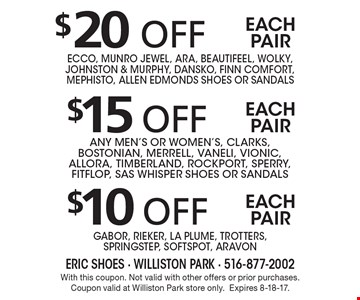 $10 off each pair Gabor, Rieker, La Plume, Trotters,SpringStep, Softspot, Aravon. $15 off each pair any men's or women's, Clarks, Bostonian, Merrell, Vaneli, Vionic, AllOra, Timberland, Rockport, Sperry, FITFLOP, SAS WHISPER Shoes or sandals. $20 off each pair Ecco, Munro Jewel, Ara, Beautifeel, Wolky, Johnston & Murphy, Dansko, Finn Comfort, Mephisto, allen edmonds Shoes or sandals. With this coupon. Not valid with other offers or prior purchases. Coupon valid at Williston Park store only.Expires 8-18-17.