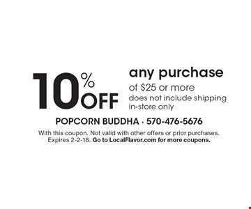 10% Off any purchase of $25 or more, does not include shipping, in-store only. With this coupon. Not valid with other offers or prior purchases. Expires 2-2-18. Go to LocalFlavor.com for more coupons.