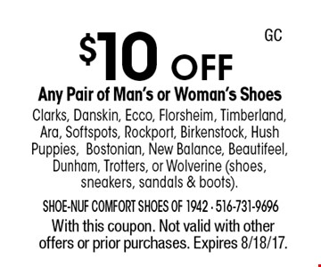 $10 OFF Any Pair of Man's or Woman's Shoes Clarks, Danskin, Ecco, Florsheim, Timberland, Ara, Softspots, Rockport, Birkenstock, Hush Puppies, Bostonian, New Balance, Beautifeel, Dunham, Trotters, or Wolverine (shoes, sneakers, sandals & boots). With this coupon. Not valid with other offers or prior purchases. Expires 8/18/17. GC