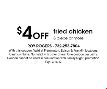 $4 Off fried chicken 8 piece or more. With this coupon. Valid at Flemington, Edison & Franklin locations. Can't combine. Not valid with other offers. One coupon per party. Coupon cannot be used in conjunction with Family Nightpromotion. Exp. 7/14/17.